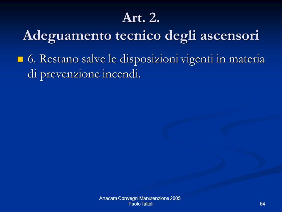 64 Anacam Convegni Manutenzione 2005 - Paolo Tattoli Art. 2. Adeguamento tecnico degli ascensori 6. Restano salve le disposizioni vigenti in materia d
