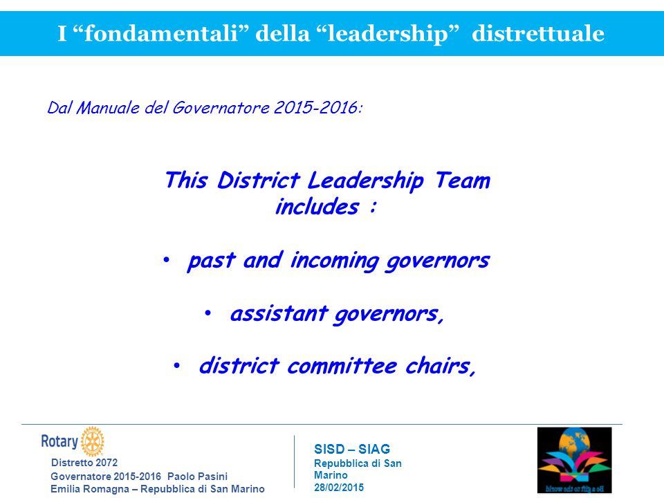 Distretto 2072 Governatore 2015-2016 Paolo Pasini Emilia Romagna – Repubblica di San Marino SISD – SIAG Repubblica di San Marino 28/02/2015 I fondamentali della leadership distrettuale Dal Manuale del Governatore 2015-2016: This District Leadership Team includes : past and incoming governors assistant governors, district committee chairs,