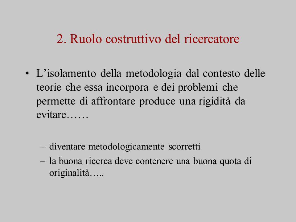 2. Ruolo costruttivo del ricercatore L'isolamento della metodologia dal contesto delle teorie che essa incorpora e dei problemi che permette di affron