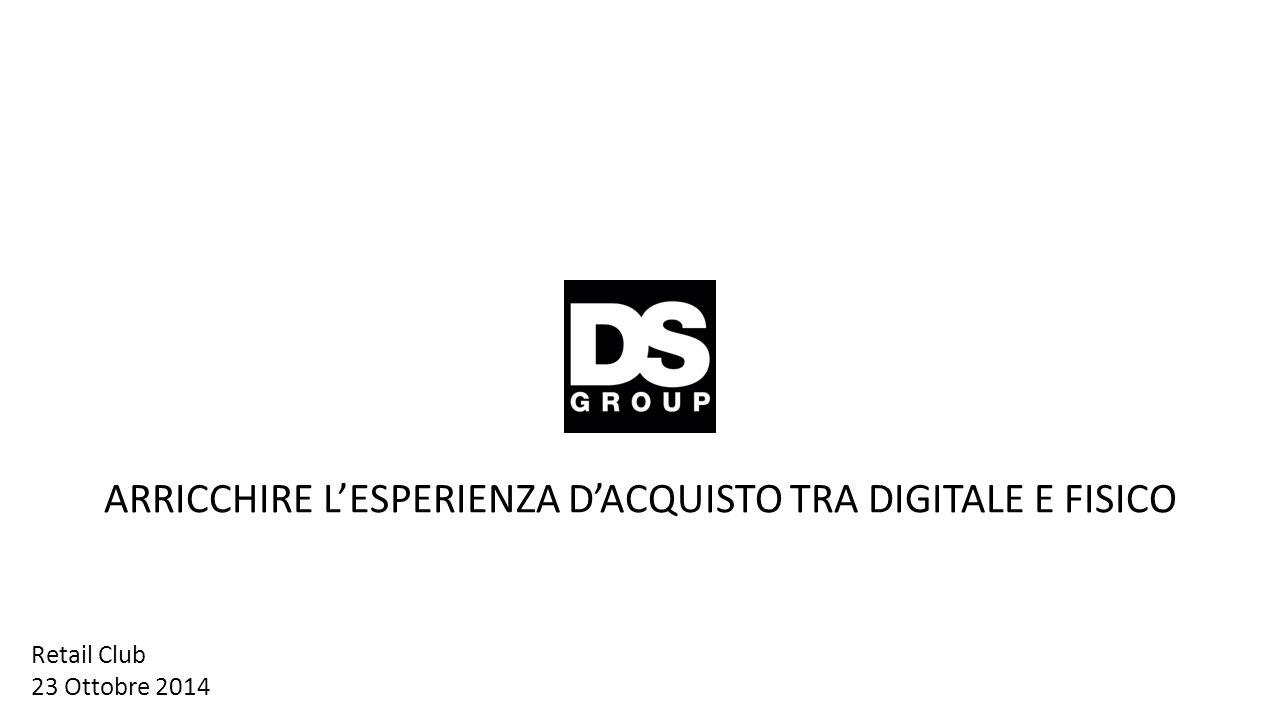ARRICCHIRE L'ESPERIENZA D'ACQUISTO TRA DIGITALE E FISICO Retail Club 23 Ottobre 2014
