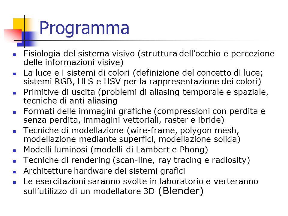Programma Fisiologia del sistema visivo (struttura dell'occhio e percezione delle informazioni visive) La luce e i sistemi di colori (definizione del concetto di luce; sistemi RGB, HLS e HSV per la rappresentazione dei colori) Primitive di uscita (problemi di aliasing temporale e spaziale, tecniche di anti aliasing Formati delle immagini grafiche (compressioni con perdita e senza perdita, immagini vettoriali, raster e ibride) Tecniche di modellazione (wire-frame, polygon mesh, modellazione mediante superfici, modellazione solida) Modelli luminosi (modelli di Lambert e Phong) Tecniche di rendering (scan-line, ray tracing e radiosity) Architetture hardware dei sistemi grafici Le esercitazioni saranno svolte in laboratorio e verteranno sull'utilizzo di un modellatore 3D (Blender)