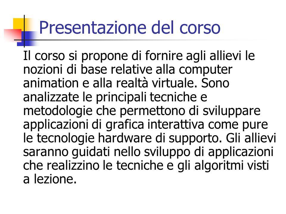 Presentazione del corso Il corso si propone di fornire agli allievi le nozioni di base relative alla computer animation e alla realtà virtuale. Sono a