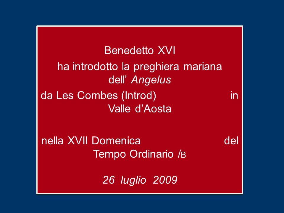 Benedetto XVI ha introdotto la preghiera mariana dell' Angelus da Les Combes (Introd) in Valle d'Aosta nella XVII Domenica del Tempo Ordinario / B 26 luglio 2009 Benedetto XVI ha introdotto la preghiera mariana dell' Angelus da Les Combes (Introd) in Valle d'Aosta nella XVII Domenica del Tempo Ordinario / B 26 luglio 2009