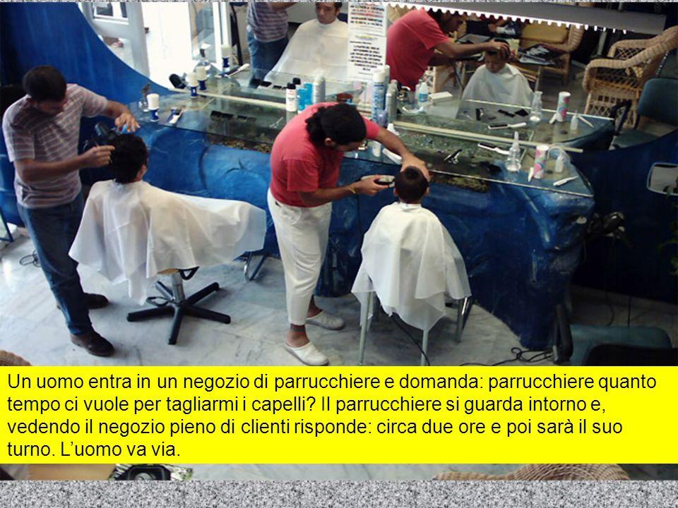 Un uomo entra in un negozio di parrucchiere e domanda: parrucchiere quanto tempo ci vuole per tagliarmi i capelli? Il parrucchiere si guarda intorno e
