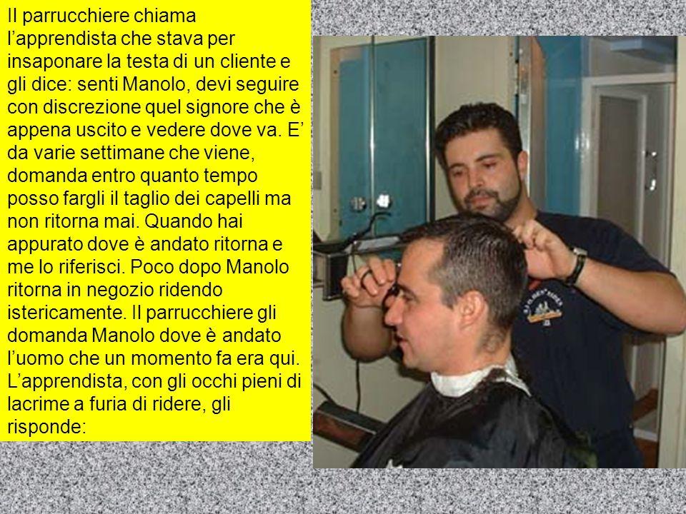 Il parrucchiere chiama l'apprendista che stava per insaponare la testa di un cliente e gli dice: senti Manolo, devi seguire con discrezione quel signo