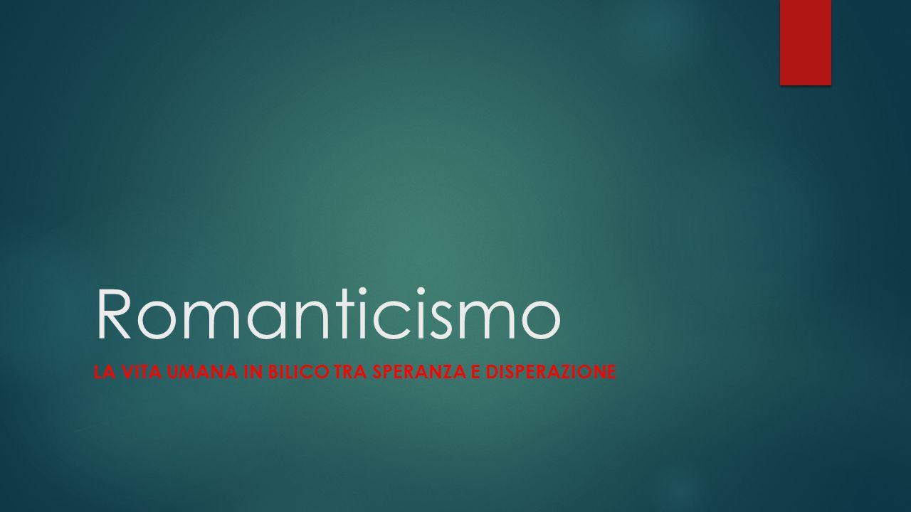 Romanticismo LA VITA UMANA IN BILICO TRA SPERANZA E DISPERAZIONE