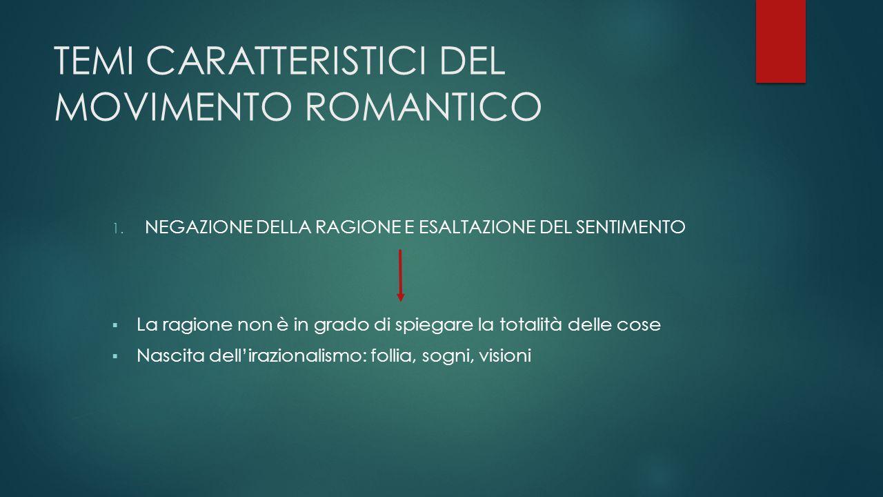 TEMI CARATTERISTICI DEL MOVIMENTO ROMANTICO 1. NEGAZIONE DELLA RAGIONE E ESALTAZIONE DEL SENTIMENTO  La ragione non è in grado di spiegare la totalit