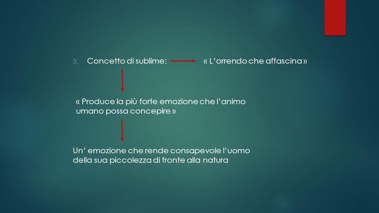 3. Concetto di sublime: « Produce la più forte emozione che l'animo umano possa concepire » « L'orrendo che affascina » Un' emozione che rende consape