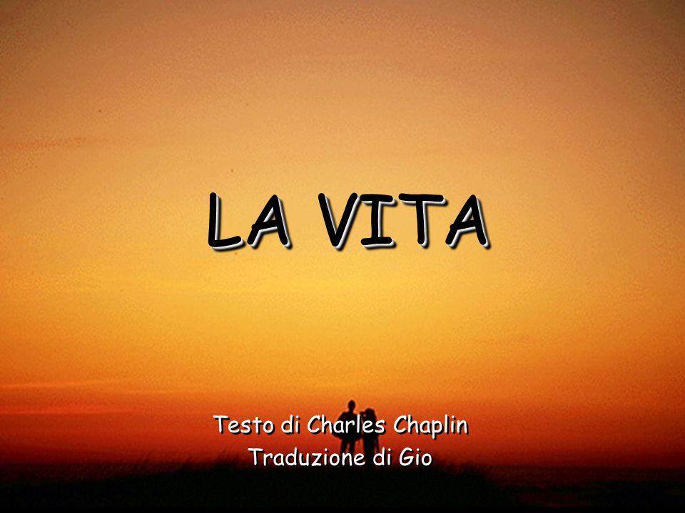 LA VITA Testo di Charles Chaplin Traduzione di Gio Testo di Charles Chaplin Traduzione di Gio