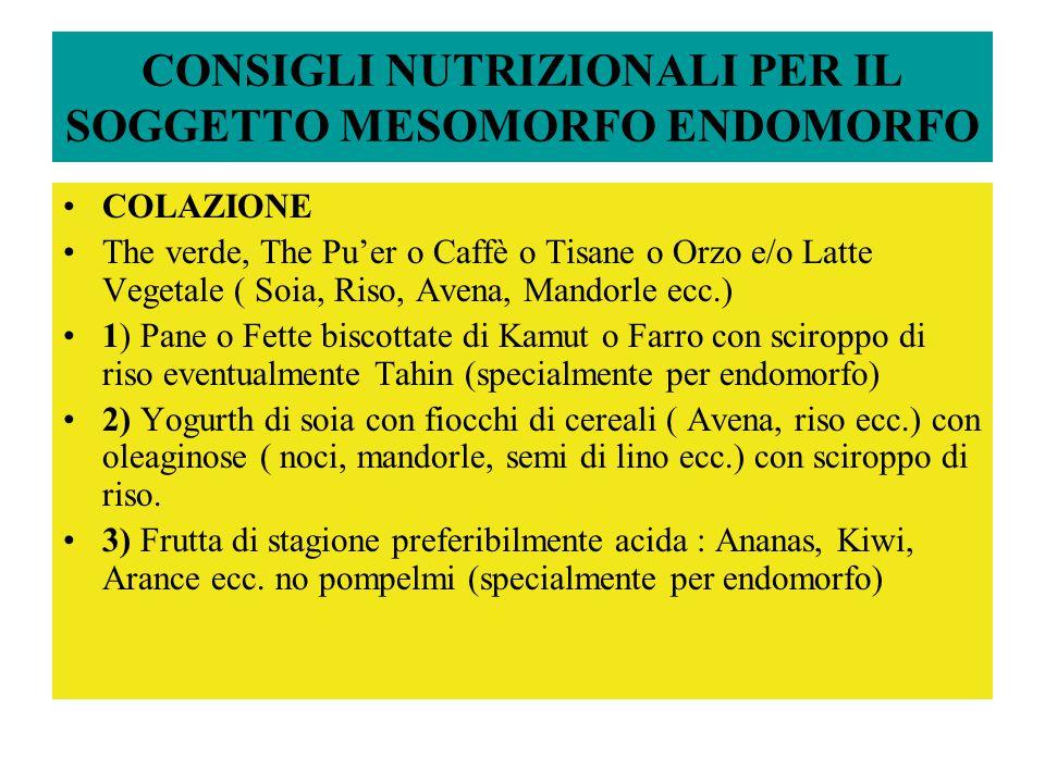 CONSIGLI NUTRIZIONALI PER IL SOGGETTO MESOMORFO ENDOMORFO COLAZIONE The verde, The Pu'er o Caffè o Tisane o Orzo e/o Latte Vegetale ( Soia, Riso, Avena, Mandorle ecc.) 1) Pane o Fette biscottate di Kamut o Farro con sciroppo di riso eventualmente Tahin (specialmente per endomorfo) 2) Yogurth di soia con fiocchi di cereali ( Avena, riso ecc.) con oleaginose ( noci, mandorle, semi di lino ecc.) con sciroppo di riso.