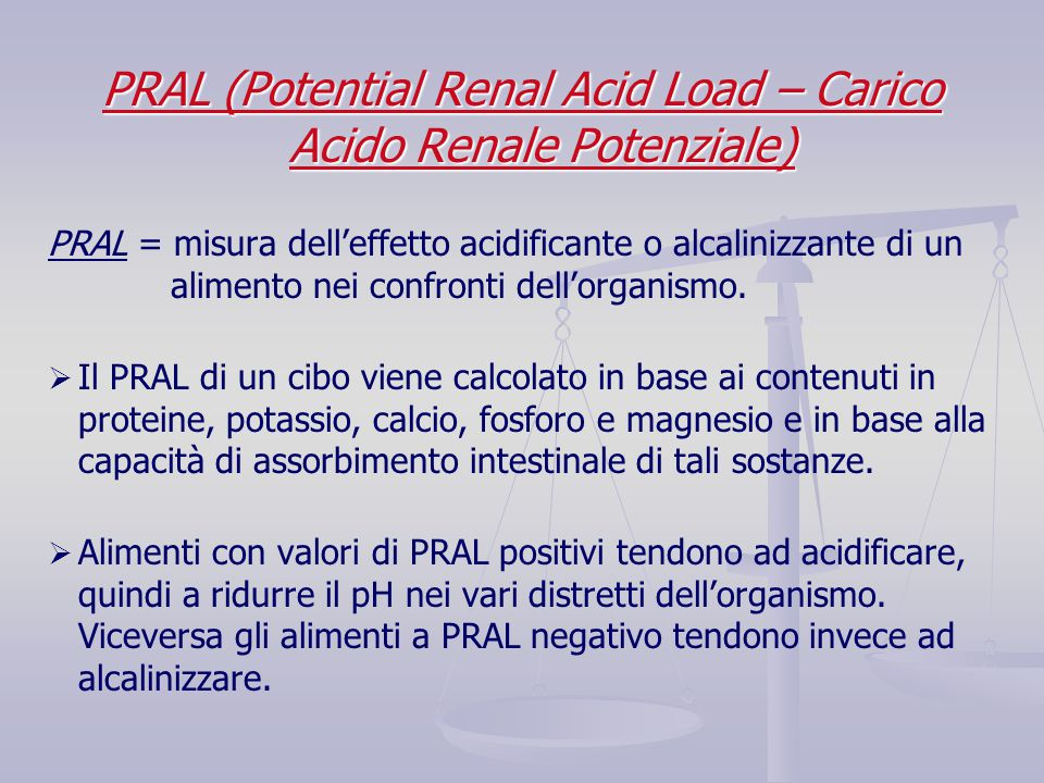 PRAL (Potential Renal Acid Load – Carico Acido Renale Potenziale) PRAL = misura dell'effetto acidificante o alcalinizzante di un alimento nei confront