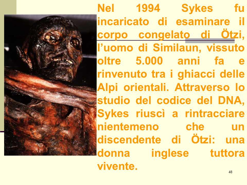 48 Nel 1994 Sykes fu incaricato di esaminare il corpo congelato di Ötzi, l'uomo di Similaun, vissuto oltre 5.000 anni fa e rinvenuto tra i ghiacci del