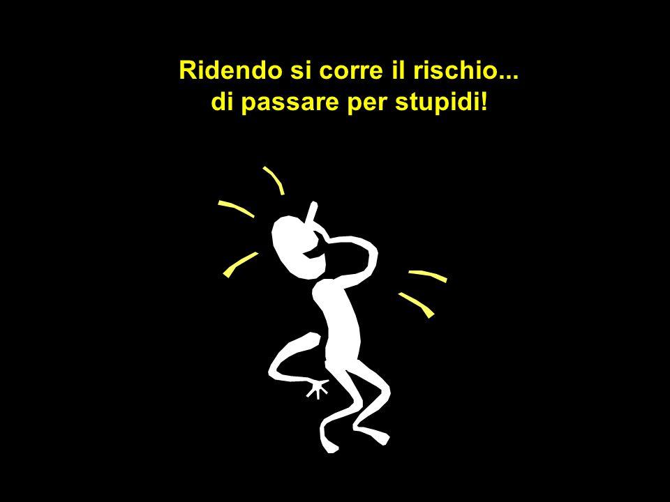 Ridendo si corre il rischio... di passare per stupidi!