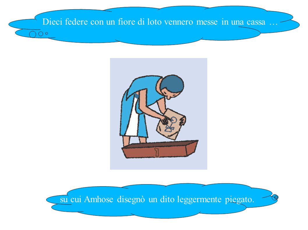 Dieci federe con un fiore di loto vennero messe in una cassa … su cui Amhose disegnò un dito leggermente piegato.