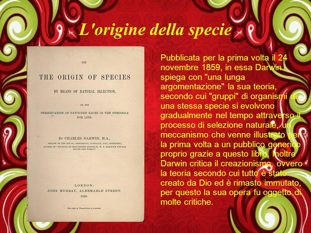 L'origine della specie Pubblicata per la prima volta il 24 novembre 1859, in essa Darwin spiega con