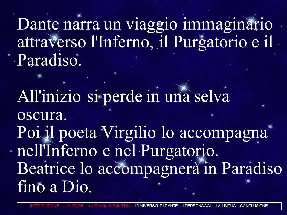 Dante narra un viaggio immaginario attraverso l'Inferno, il Purgatorio e il Paradiso. All'inizio si perde in una selva oscura. Poi il poeta Virgilio l