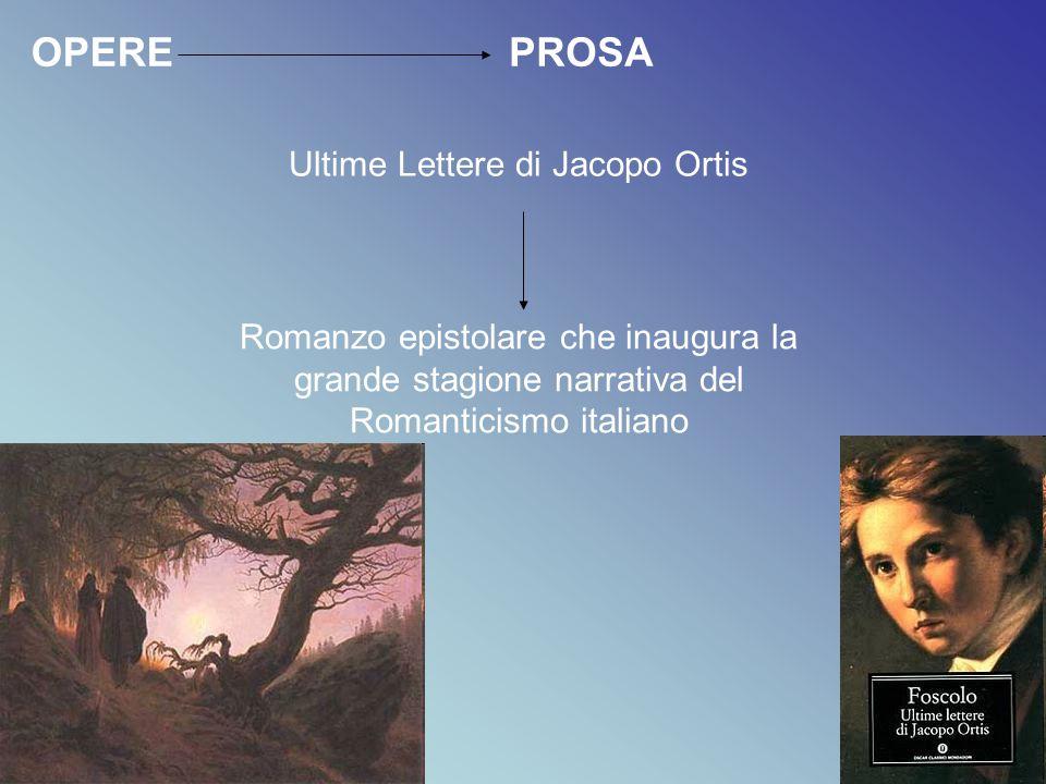 PROSA Ultime Lettere di Jacopo Ortis Romanzo epistolare che inaugura la grande stagione narrativa del Romanticismo italiano