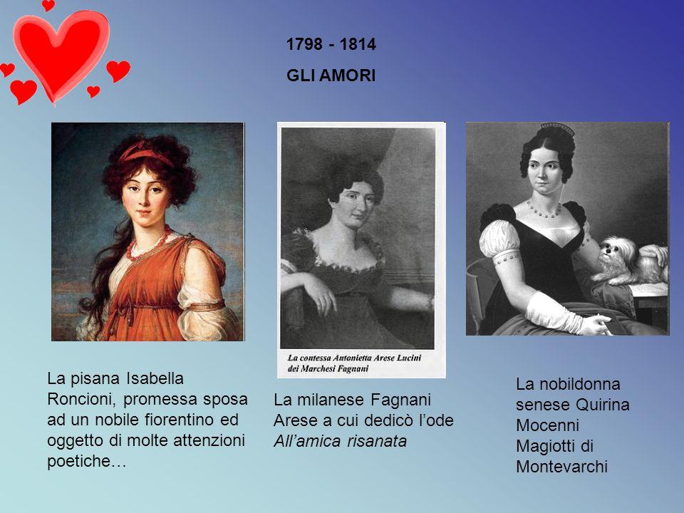 1798 - 1814 GLI AMORI La pisana Isabella Roncioni, promessa sposa ad un nobile fiorentino ed oggetto di molte attenzioni poetiche… La milanese Fagnani