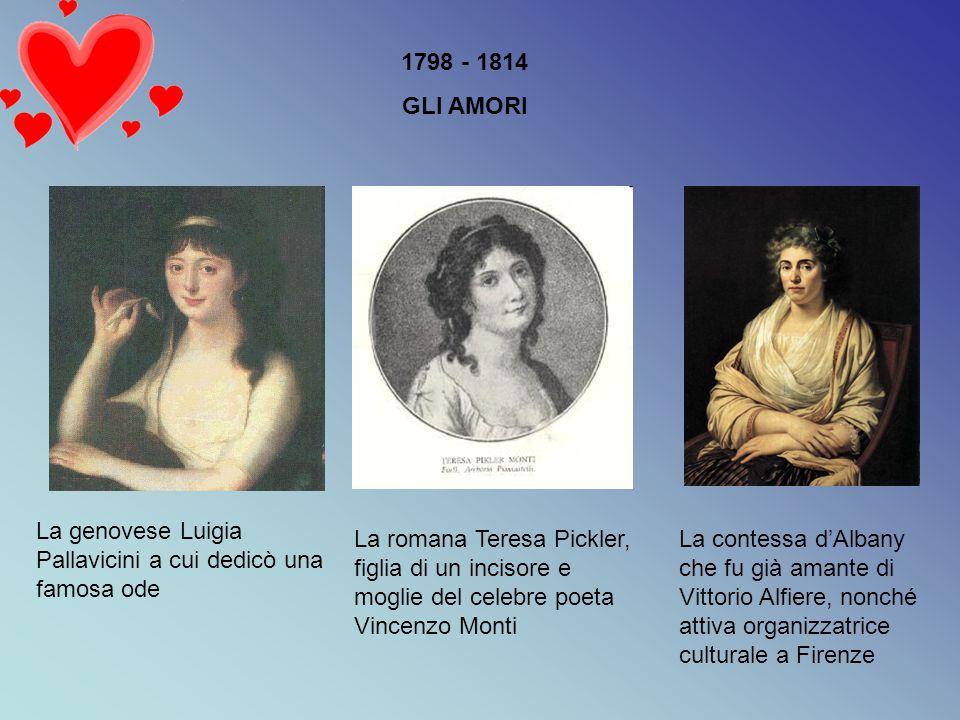1798 - 1814 GLI AMORI La genovese Luigia Pallavicini a cui dedicò una famosa ode La romana Teresa Pickler, figlia di un incisore e moglie del celebre