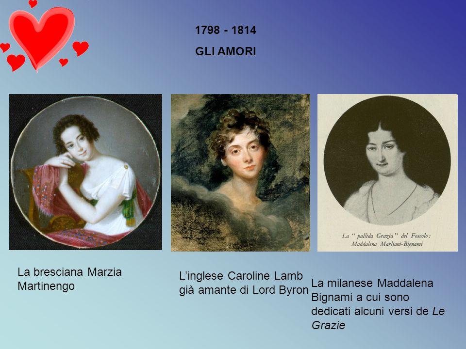 1798 - 1814 GLI AMORI La bresciana Marzia Martinengo L'inglese Caroline Lamb già amante di Lord Byron La milanese Maddalena Bignami a cui sono dedicat