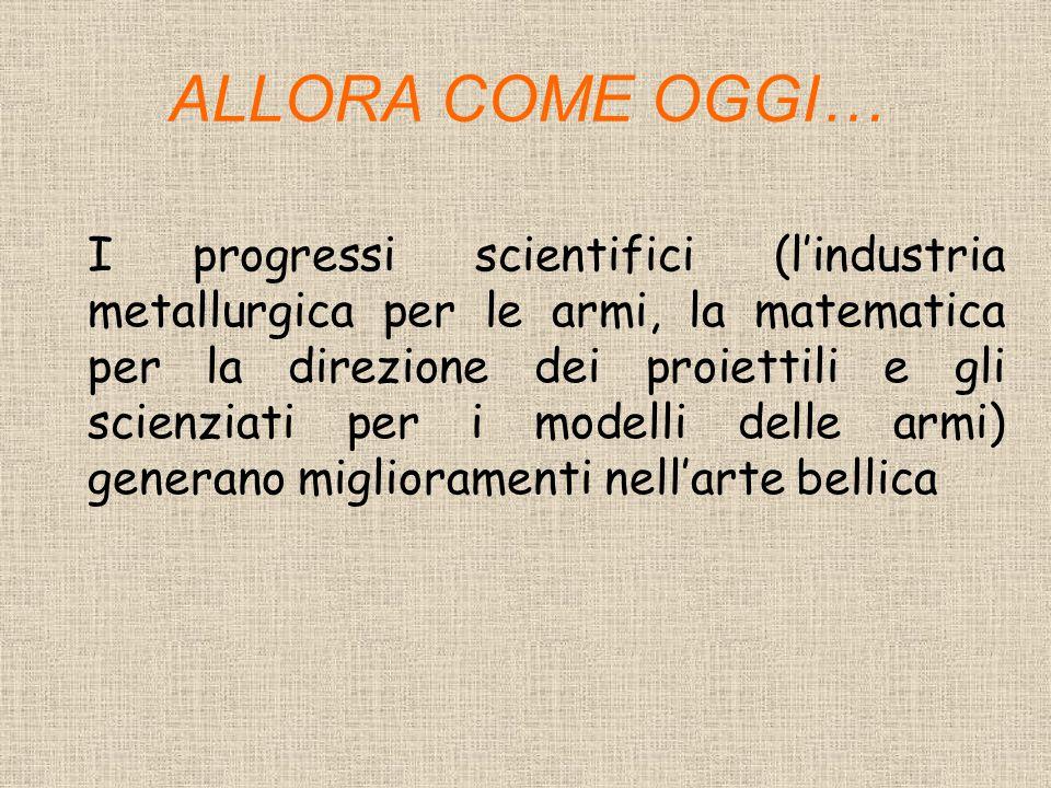 ALLORA COME OGGI… I progressi scientifici (l'industria metallurgica per le armi, la matematica per la direzione dei proiettili e gli scienziati per i