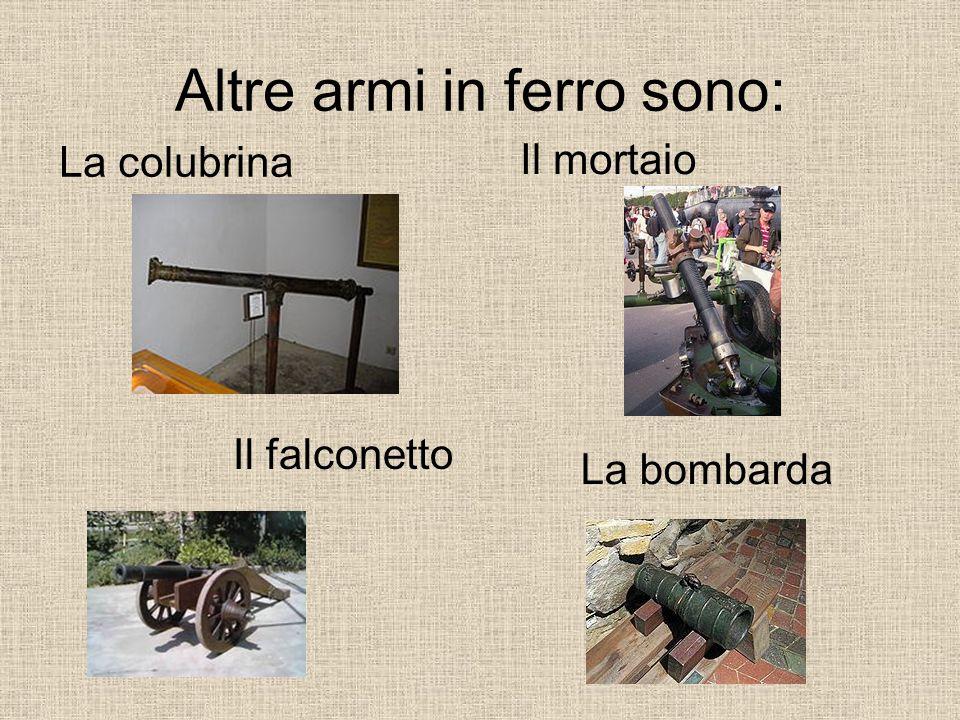 Altre armi in ferro sono: La colubrina Il mortaio La bombarda Il falconetto