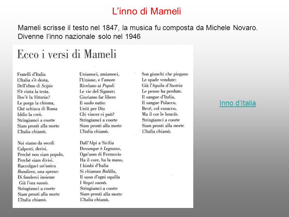 L'inno di Mameli Mameli scrisse il testo nel 1847, la musica fu composta da Michele Novaro. Divenne l'inno nazionale solo nel 1946 Inno d'Italia