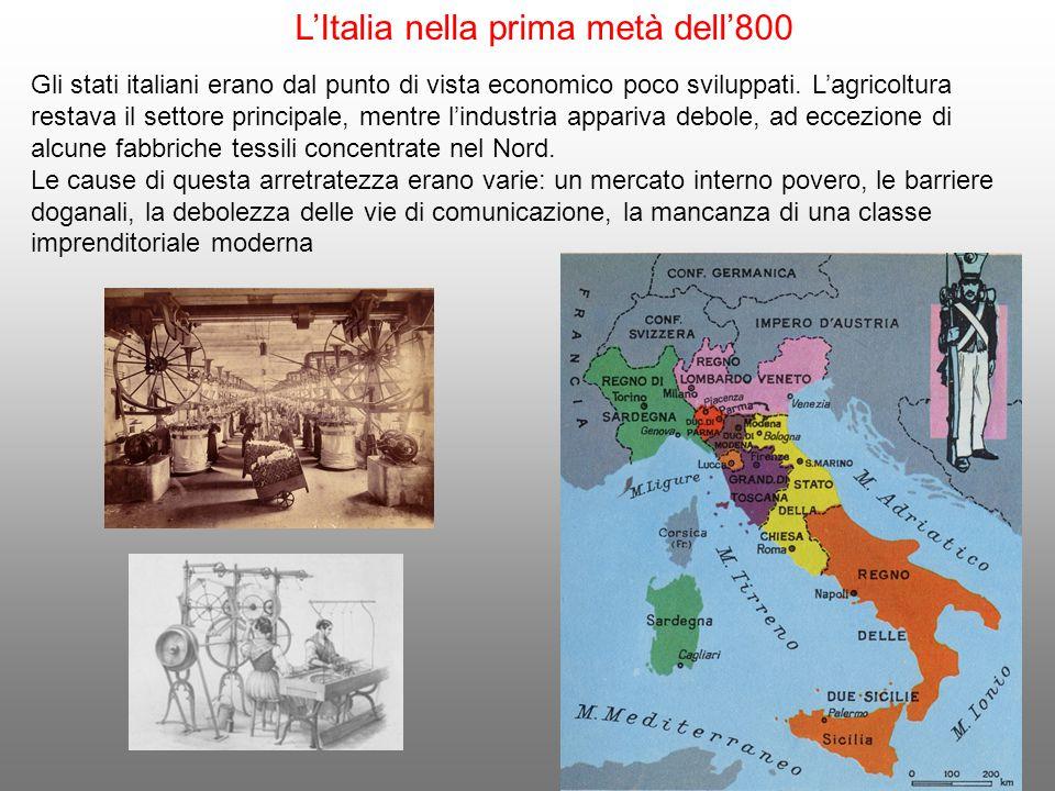 L'Italia nella prima metà dell'800 Gli stati italiani erano dal punto di vista economico poco sviluppati. L'agricoltura restava il settore principale,
