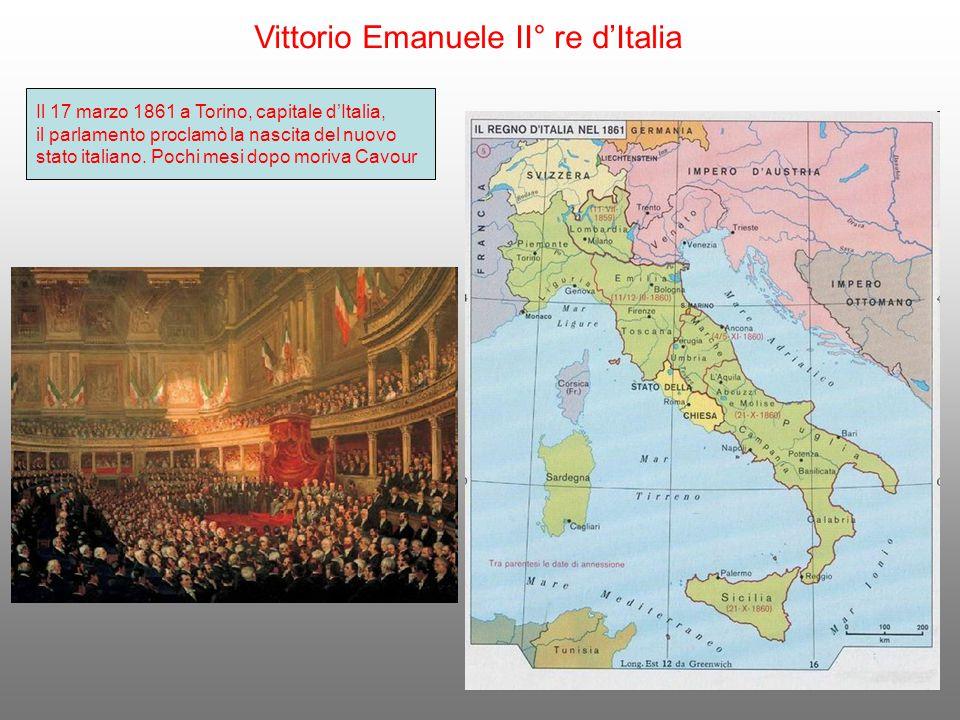 Vittorio Emanuele II° re d'Italia Il 17 marzo 1861 a Torino, capitale d'Italia, il parlamento proclamò la nascita del nuovo stato italiano. Pochi mesi
