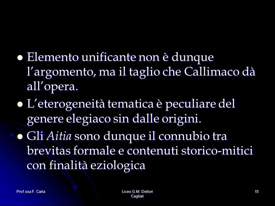 Prof.ssa F. CartaLiceo G.M. Dettori Cagliari 15 Elemento unificante non è dunque l'argomento, ma il taglio che Callimaco dà all'opera. Elemento unific