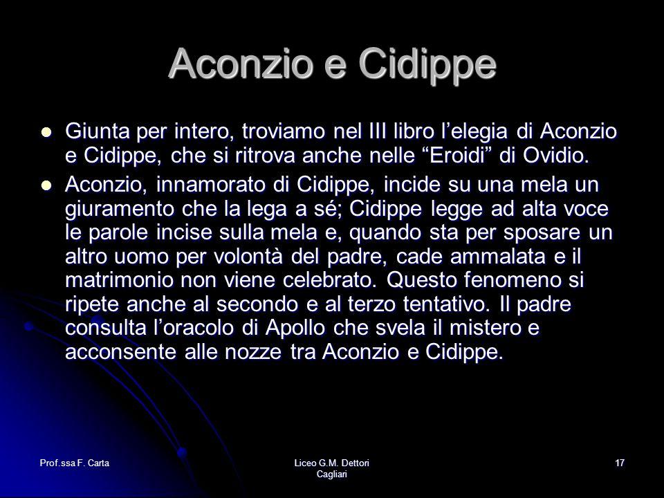 Prof.ssa F. CartaLiceo G.M. Dettori Cagliari 17 Aconzio e Cidippe Giunta per intero, troviamo nel III libro l'elegia di Aconzio e Cidippe, che si ritr