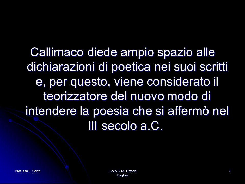 Prof.ssa F. CartaLiceo G.M. Dettori Cagliari 2 Callimaco diede ampio spazio alle dichiarazioni di poetica nei suoi scritti e, per questo, viene consid