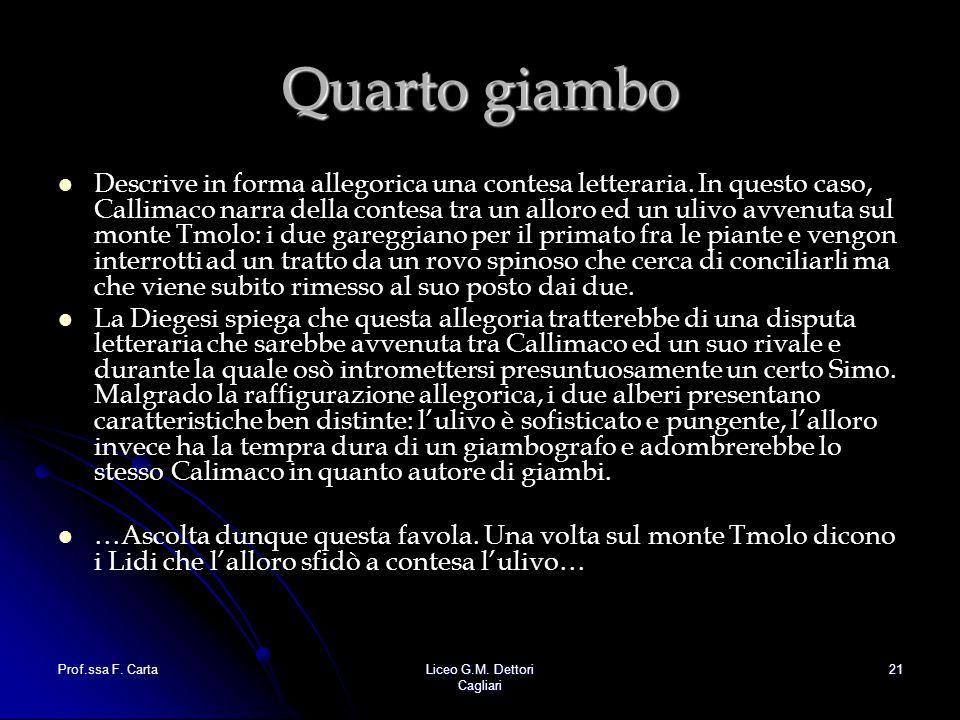 Prof.ssa F. CartaLiceo G.M. Dettori Cagliari 21 Quarto giambo Descrive in forma allegorica una contesa letteraria. In questo caso, Callimaco narra del