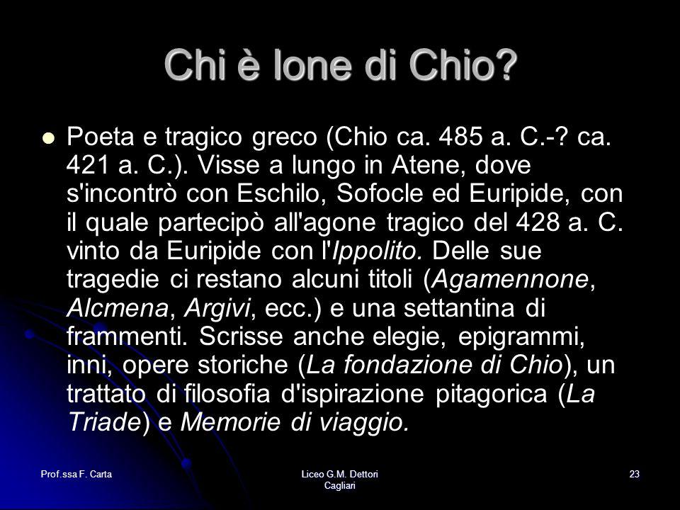Prof.ssa F. CartaLiceo G.M. Dettori Cagliari 23 Chi è Ione di Chio? Poeta e tragico greco (Chio ca. 485 a. C.-? ca. 421 a. C.). Visse a lungo in Atene