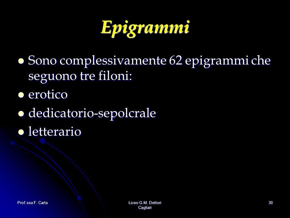 Prof.ssa F. CartaLiceo G.M. Dettori Cagliari 30 Epigrammi Sono complessivamente 62 epigrammi che seguono tre filoni: Sono complessivamente 62 epigramm