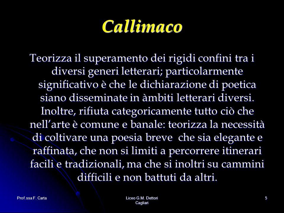 Prof.ssa F. CartaLiceo G.M. Dettori Cagliari 5 Callimaco Teorizza il superamento dei rigidi confini tra i diversi generi letterari; particolarmente si
