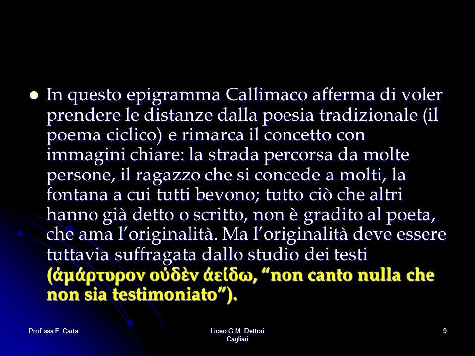 Prof.ssa F. CartaLiceo G.M. Dettori Cagliari 9 In questo epigramma Callimaco afferma di voler prendere le distanze dalla poesia tradizionale (il poema