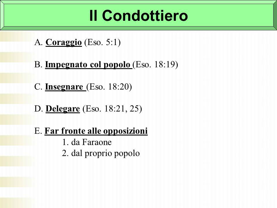 Il Condottiero A. Coraggio (Eso. 5:1) B. Impegnato col popolo (Eso. 18:19) C. Insegnare (Eso. 18:20) D. Delegare (Eso. 18:21, 25) E. Far fronte alle o