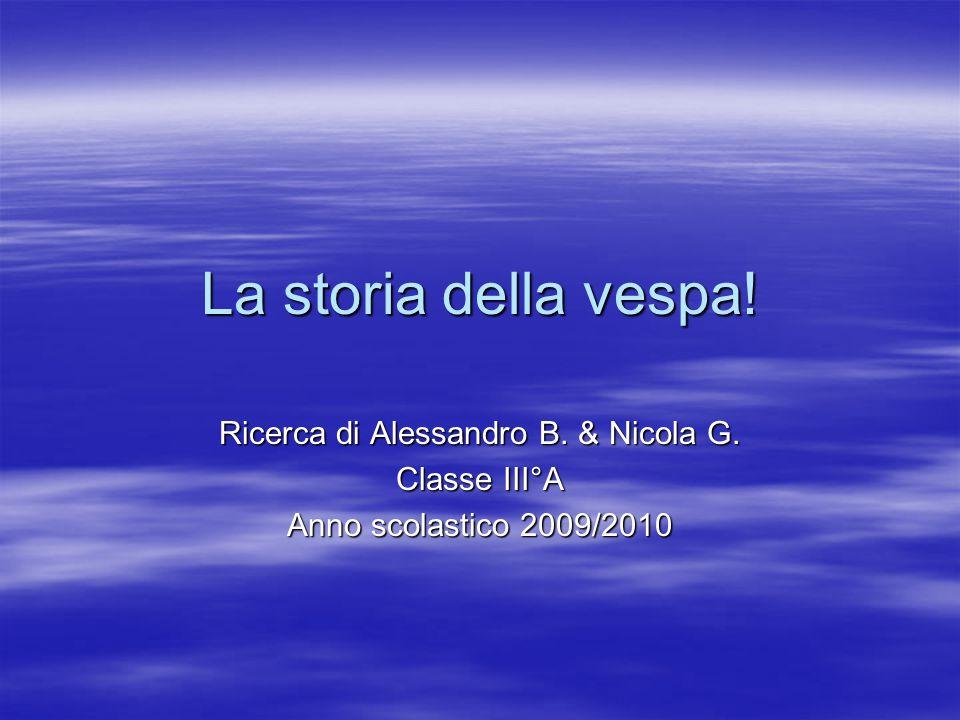 La storia della vespa! Ricerca di Alessandro B. & Nicola G. Classe III°A Anno scolastico 2009/2010