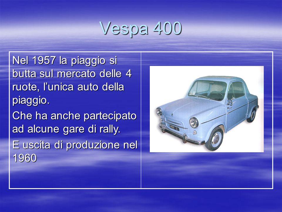 Vespa 400 Nel 1957 la piaggio si butta sul mercato delle 4 ruote, l'unica auto della piaggio.