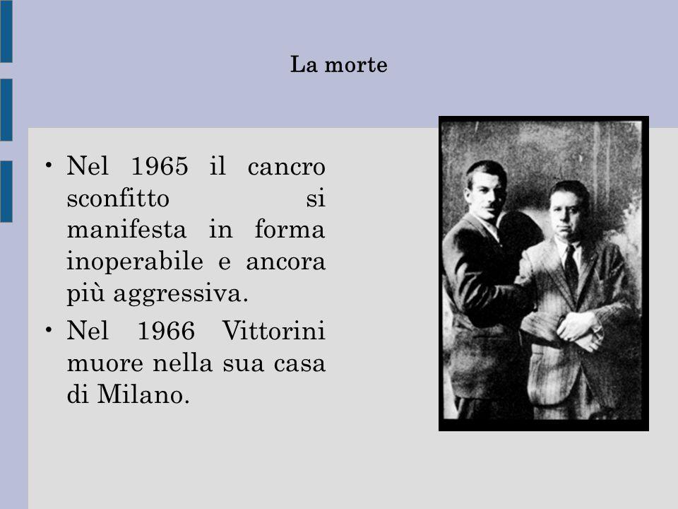 La morte Nel 1965 il cancro sconfitto si manifesta in forma inoperabile e ancora più aggressiva. Nel 1966 Vittorini muore nella sua casa di Milano.