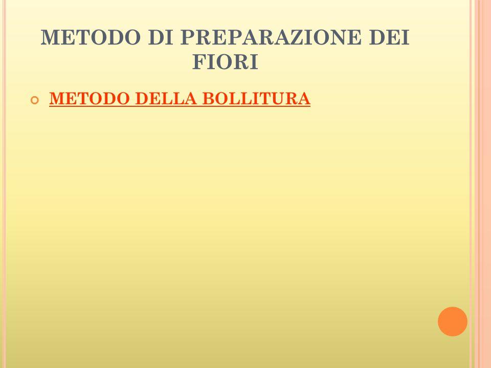 METODO DI PREPARAZIONE DEI FIORI METODO DELLA BOLLITURA