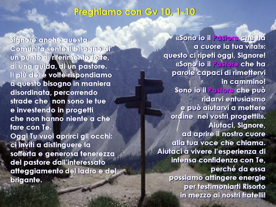 Preghiamo con Gv 10, 1-10 Signore anche questa Comunità sente il bisogno di un punto di riferimento forte, di una guida, di un pastore. Il più delle v