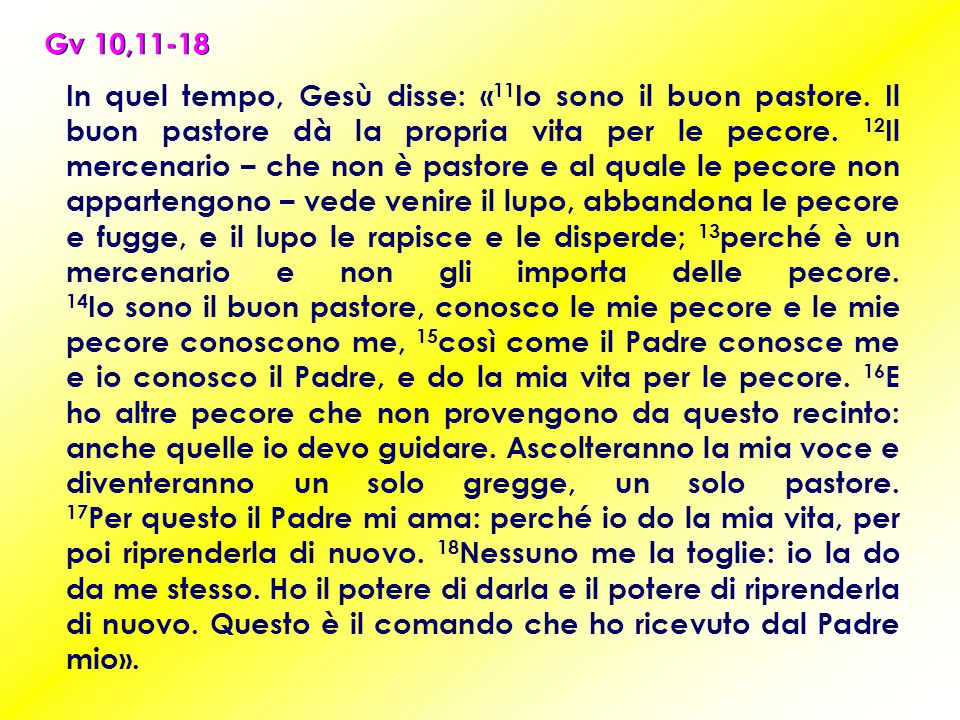 Gv 10,11-18 In quel tempo, Gesù disse: « 11 Io sono il buon pastore. Il buon pastore dà la propria vita per le pecore. 12 Il mercenario – che non è pa