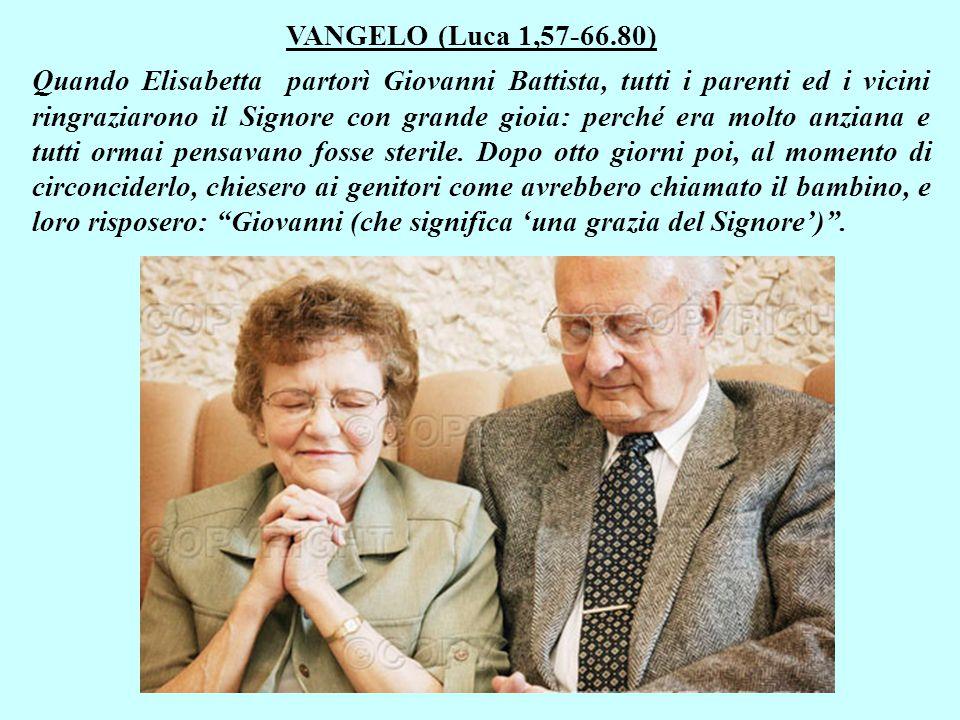 VANGELO (Luca 1,57-66.80) Quando Elisabetta partorì Giovanni Battista, tutti i parenti ed i vicini ringraziarono il Signore con grande gioia: perché era molto anziana e tutti ormai pensavano fosse sterile.
