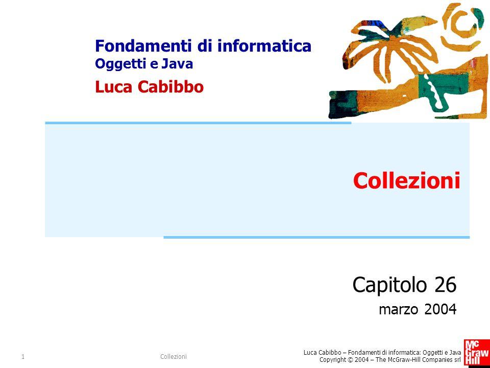 Fondamenti di informatica Oggetti e Java Luca Cabibbo Luca Cabibbo – Fondamenti di informatica: Oggetti e Java Copyright © 2004 – The McGraw-Hill Companies srl Collezioni1 Capitolo 26 marzo 2004