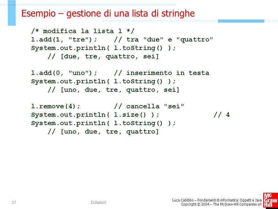 Luca Cabibbo – Fondamenti di informatica: Oggetti e Java Copyright © 2004 – The McGraw-Hill Companies srl Collezioni17 Esempio – gestione di una lista di stringhe /* modifica la lista l */ l.add(1, tre ); // tra due e quattro System.out.println( l.toString() ); // [due, tre, quattro, sei] l.add(0, uno ); // inserimento in testa System.out.println( l.toString() ); // [uno, due, tre, quattro, sei] l.remove(4); // cancella sei System.out.println( l.size() ); // 4 System.out.println( l.toString() ); // [uno, due, tre, quattro]