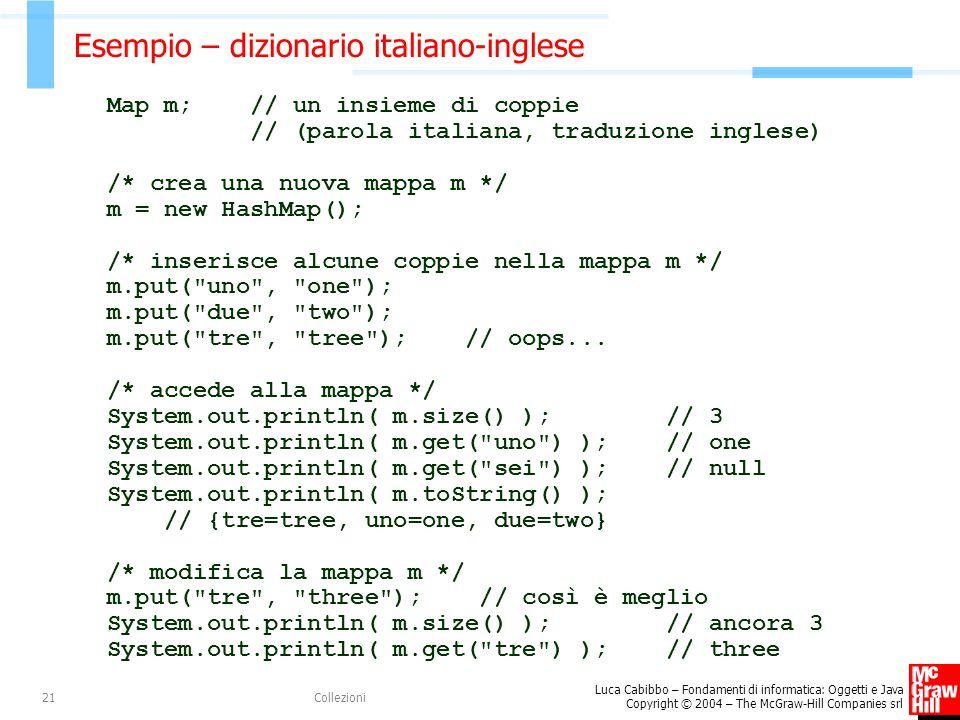 Luca Cabibbo – Fondamenti di informatica: Oggetti e Java Copyright © 2004 – The McGraw-Hill Companies srl Collezioni21 Esempio – dizionario italiano-inglese Map m; // un insieme di coppie // (parola italiana, traduzione inglese) /* crea una nuova mappa m */ m = new HashMap(); /* inserisce alcune coppie nella mappa m */ m.put( uno , one ); m.put( due , two ); m.put( tre , tree ); // oops...