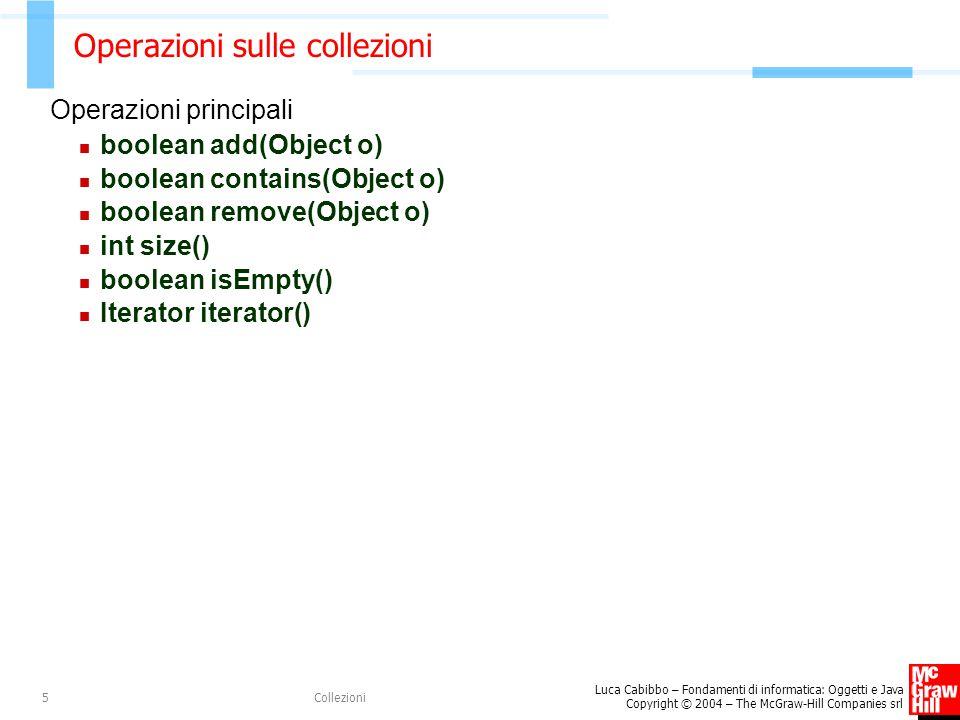 Luca Cabibbo – Fondamenti di informatica: Oggetti e Java Copyright © 2004 – The McGraw-Hill Companies srl Collezioni16 Esempio – gestione di una lista di stringhe List l; // una lista di stringhe /* crea una nuova lista l */ l = new LinkedList(); /* inserisce alcune stringhe nella lista l */ l.add( due ); l.add( quattro ); l.add( sei ); /* accede alla lista */ System.out.println( l.size() ); // 3 System.out.println( l.get(0) ); // due System.out.println( l.toString() ); // [due, quattro, sei]