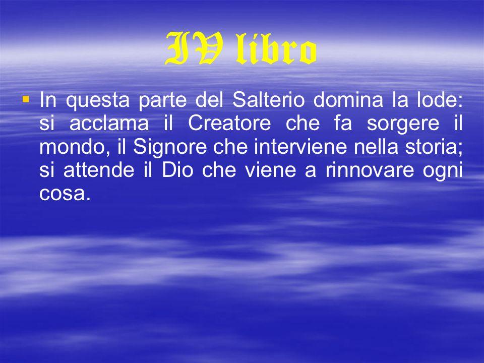 IV libro   In questa parte del Salterio domina la lode: si acclama il Creatore che fa sorgere il mondo, il Signore che interviene nella storia; si a